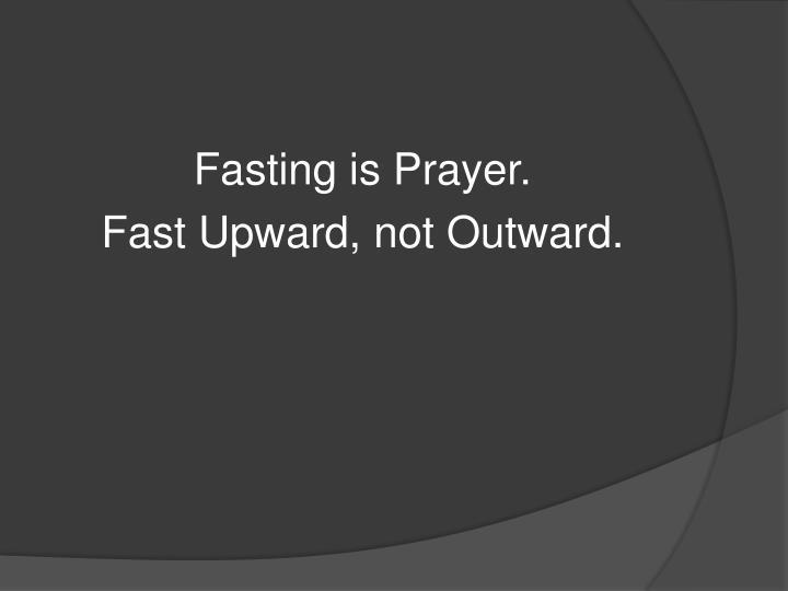 Fasting is Prayer.
