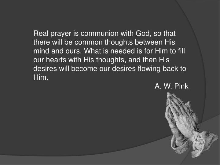 Realprayeris communion with God, so that there will be common thoughts between His mind and ours. What is needed is for Him to fill our hearts with His thoughts, and then His desires will become our desires flowing back to Him