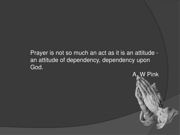 Prayeris not so much an act as it is an attitude - an attitude of dependency, dependency upon God