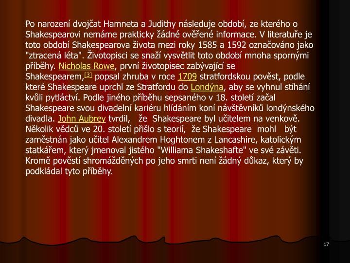 """Po narození dvojčat Hamneta a Judithy následuje období, ze kterého o Shakespearovi nemáme prakticky žádné ověřené informace. V literatuře je toto období Shakespearova života mezi roky 1585 a 1592 označováno jako """"ztracená léta"""". Životopisci se snaží vysvětlit toto období mnoha spornými příběhy."""