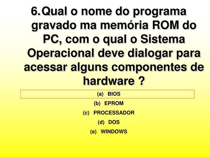 Qual o nome do programa gravado ma memória ROM do PC, com o qual o Sistema Operacional deve dialogar para acessar alguns componentes de hardware ?