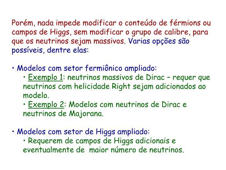 Porém, nada impede modificar o conteúdo de férmions ou campos de Higgs, sem modificar o grupo de calibre, para que os neutrinos sejam massivos.