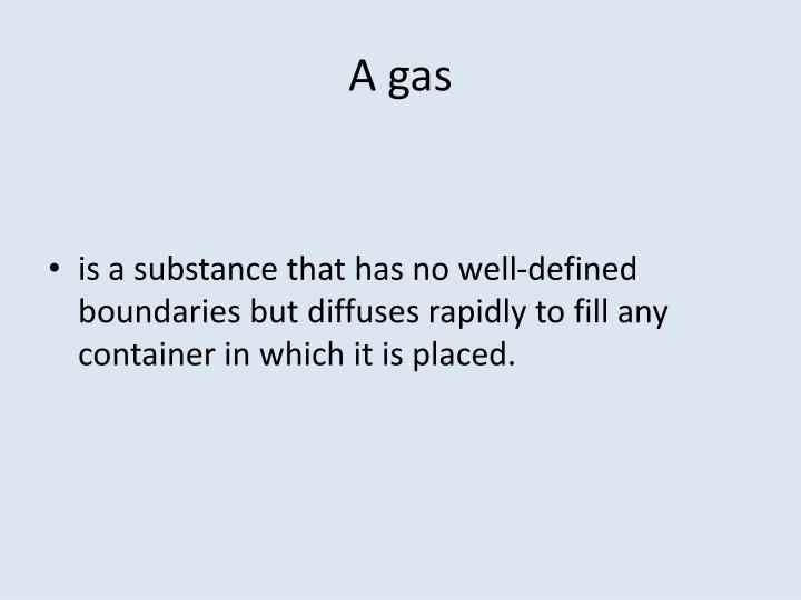A gas