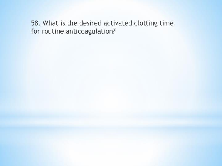 58. What is the desired activated clotting time for routine anticoagulation?