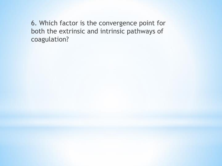 6. Which factor is the convergence point for both the extrinsic and intrinsic pathways of coagulation?