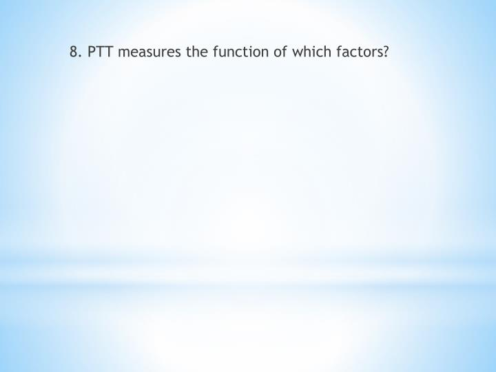 8. PTT measures the function of