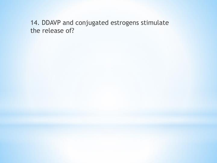 14. DDAVP and conjugated estrogens stimulate the release