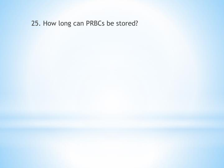 25. How long can PRBCs be stored?