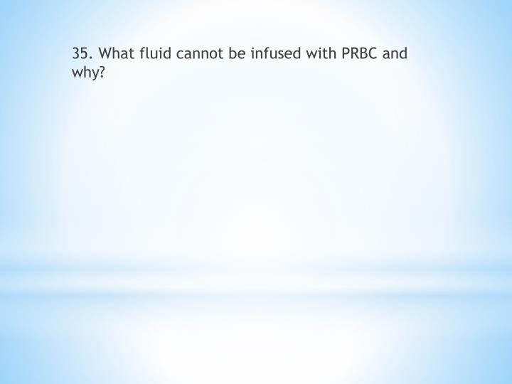35. What fluid cannot be infused with PRBC and why?