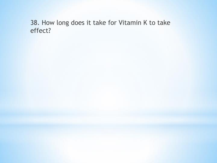 38. How long does it take for Vitamin K to take effect?