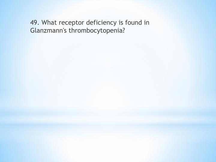 49. What receptor deficiency is found in