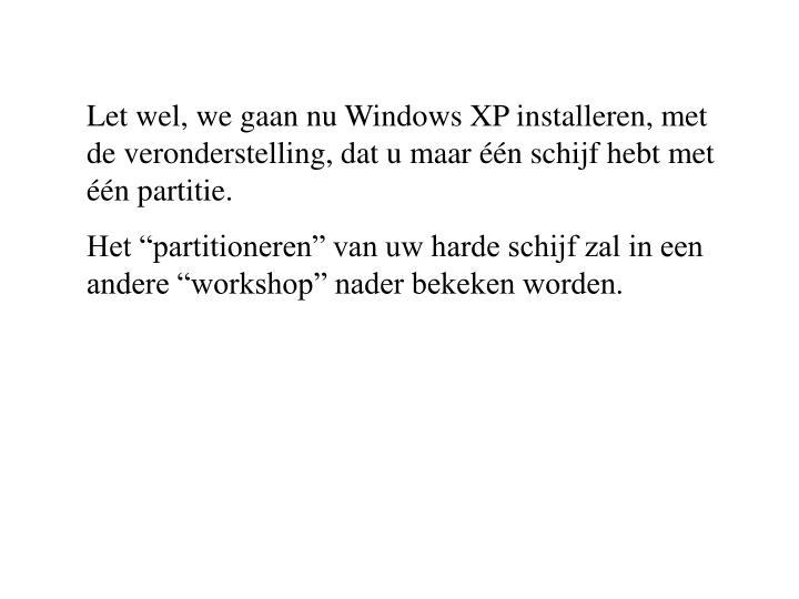 Let wel, we gaan nu Windows XP installeren, met de veronderstelling, dat u maar één schijf hebt met één partitie.