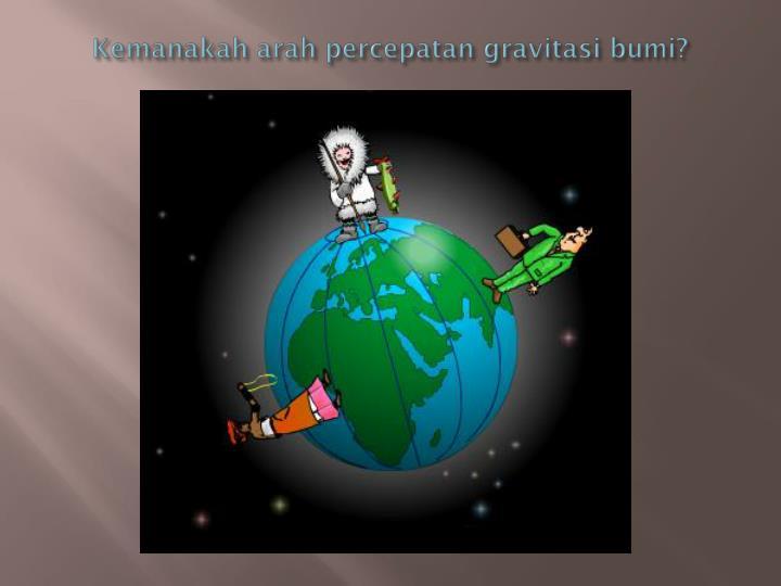 Kemanakah arah percepatan gravitasi bumi?