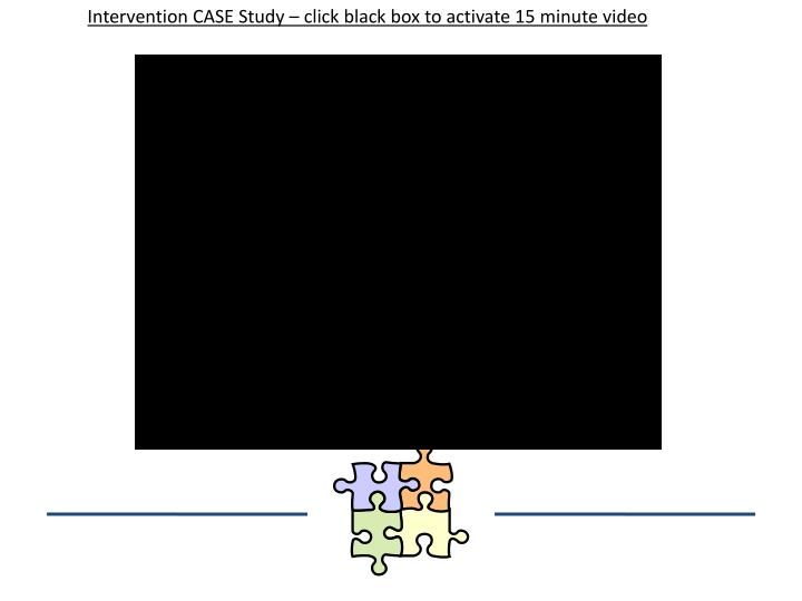 Intervention CASE Study – click black box to activate 15 minute video