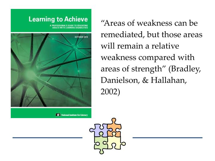 """Areas of weakness can be remediated, but those areas will remain a relative weakness compared with areas of strength"" (Bradley, Danielson, &"
