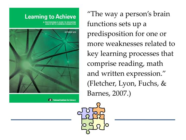 """The way a person's brain functions sets up a predisposition for one or more weaknesses related to key learning processes that comprise reading, math and written expression."" (Fletcher, Lyon, Fuchs, & Barnes, 2007.)"