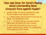how was omar ibn sa ad s feeling about commanding benu umayya s force against husain