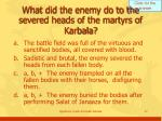 what did the enemy do to the severed heads of the martyrs of karbala