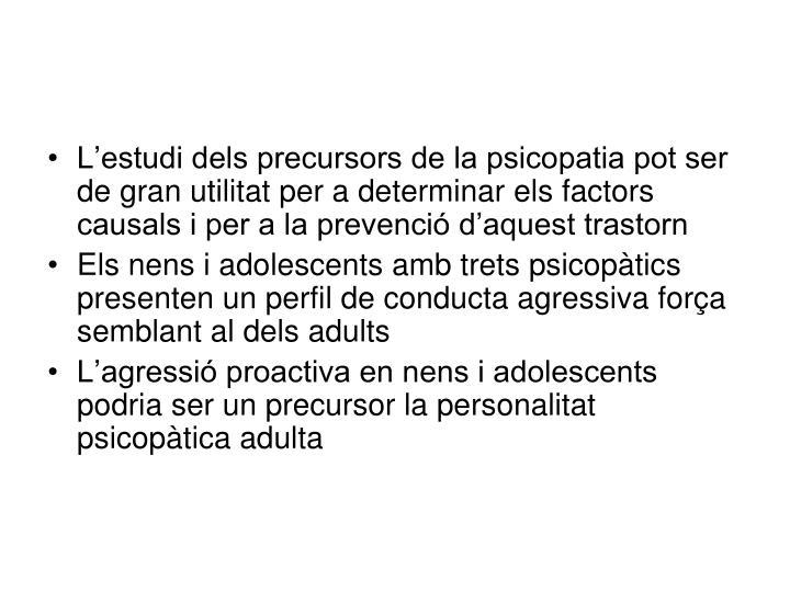 L'estudi dels precursors de la psicopatia pot ser de gran utilitat per a determinar els factors causals i per a la prevenció d'aquest trastorn