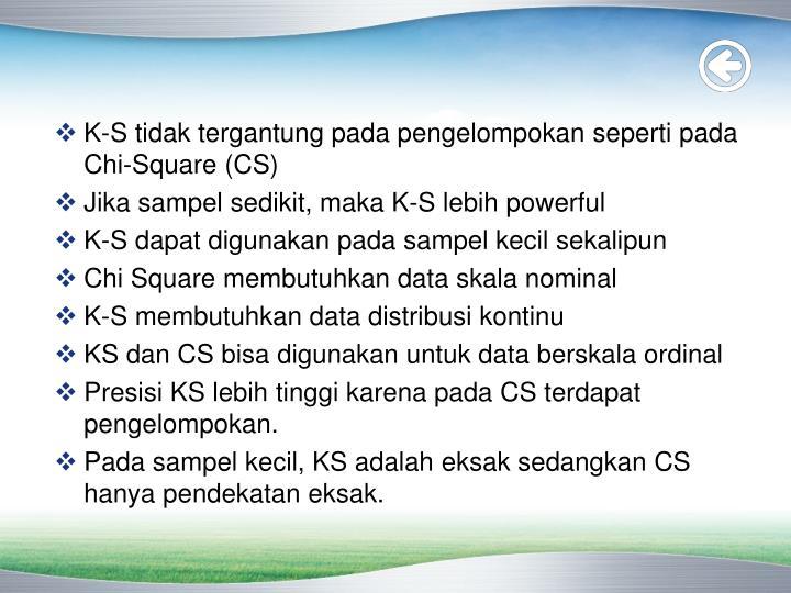 K-S tidak tergantung pada pengelompokan seperti pada Chi-Square (CS)