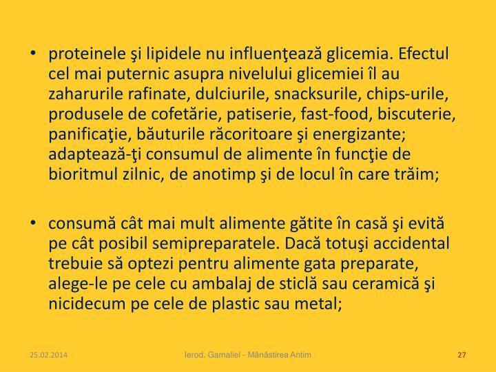 proteinele şi lipidele nu influenţează glicemia. Efectul cel mai puternic asupra nivelului glicemiei îl au zaharurile rafinate, dulciurile, snacksurile, chips-urile, produsele de cofet