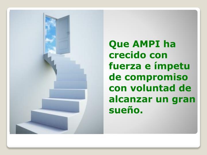 Que AMPI ha crecido con fuerza e ímpetu de compromiso con voluntad de alcanzar un gran sueño.