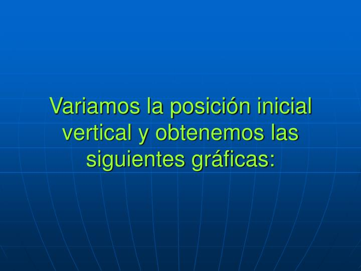 Variamos la posición inicial vertical y obtenemos las siguientes gráficas: