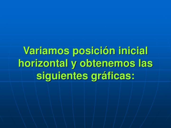 Variamos posición inicial horizontal y obtenemos las siguientes gráficas: