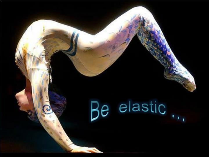 Be  elastic …