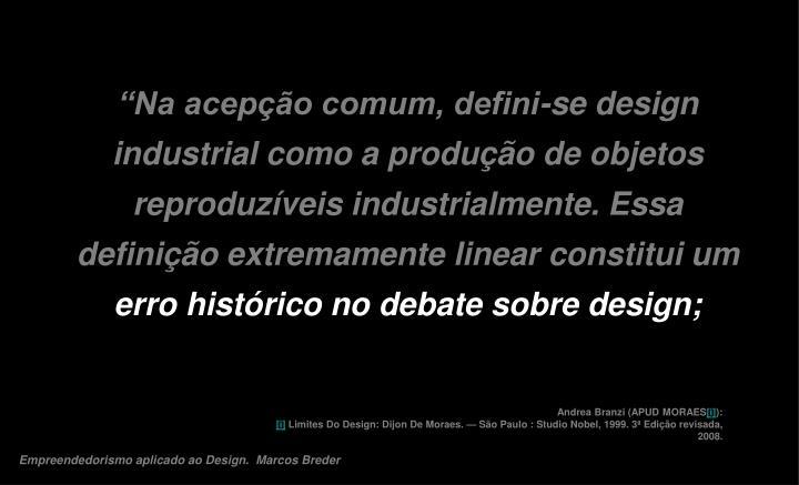 """""""Na acepção comum, defini-se design industrial como a produção de objetos reproduzíveis industrialmente. Essa definição extremamente linear constitui um"""