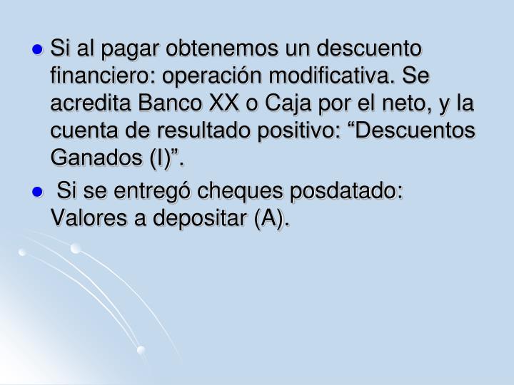 """Si al pagar obtenemos un descuento financiero: operación modificativa. Se acredita Banco XX o Caja por el neto, y la cuenta de resultado positivo: """"Descuentos Ganados (I)""""."""