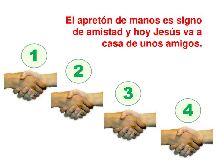 El apretón de manos es signo de amistad y hoy Jesús va a casa de unos amigos.