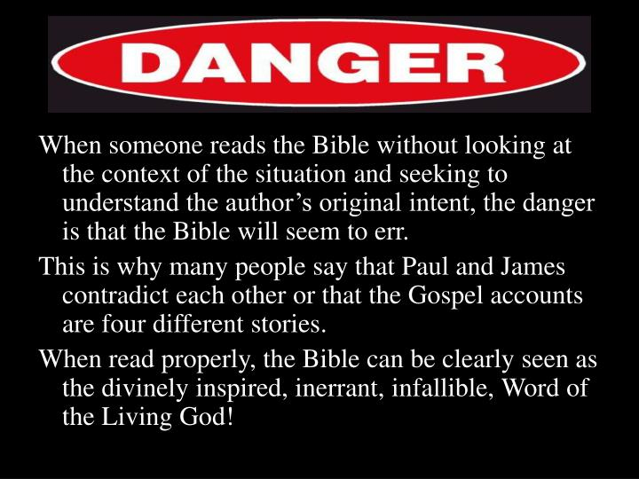 When someone reads the Bible without looking at the context of the situation and seeking to understand the author's original intent, the danger is that the Bible will seem to err.