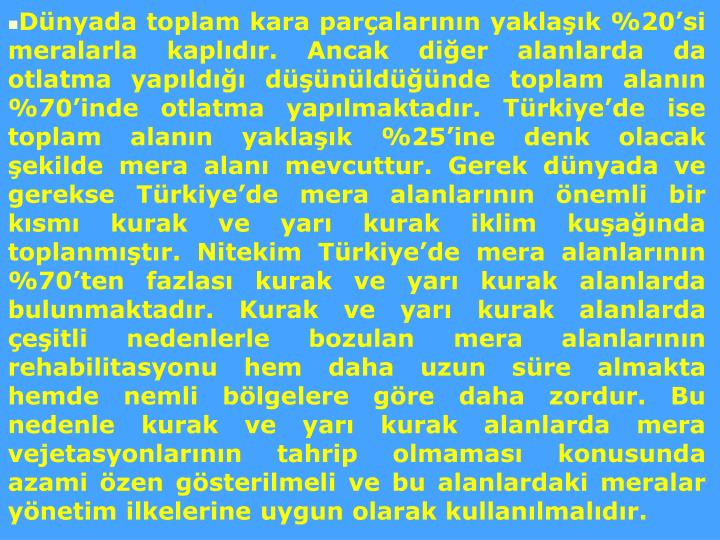 Dünyada toplam kara parçalarının yaklaşık %20'si meralarla kaplıdır. Ancak diğer alanlarda da otlatma yapıldığı düşünüldüğünde toplam alanın %70'inde otlatma yapılmaktadır. Türkiye'de ise toplam alanın yaklaşık %25'ine denk olacak şekilde mera alanı mevcuttur. Gerek dünyada ve gerekse Türkiye'de mera alanlarının önemli bir kısmı kurak ve yarı kurak iklim kuşağında toplanmıştır. Nitekim Türkiye'de mera alanlarının %70'ten fazlası kurak ve yarı kurak alanlarda bulunmaktadır. Kurak ve yarı kurak alanlarda çeşitli nedenlerle bozulan mera alanlarının rehabilitasyonu hem daha uzun süre almakta hemde nemli bölgelere göre daha zordur. Bu nedenle kurak ve yarı kurak alanlarda mera vejetasyonlarının tahrip olmaması konusunda azami özen gösterilmeli ve bu alanlardaki meralar yönetim ilkelerine uygun olarak kullanılmalıdır.