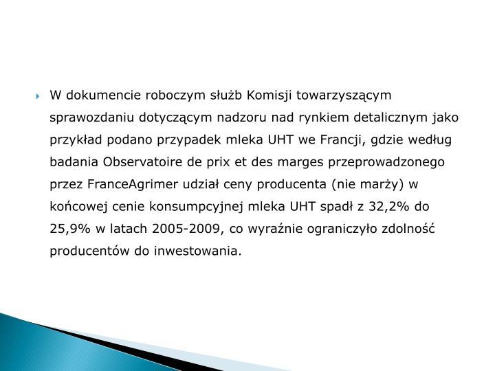 W dokumencie roboczym służb Komisji towarzyszącym sprawozdaniu dotyczącym nadzoru nad rynkiem detalicznym jako przykład podano przypadek mleka UHT we Francji, gdzie według badania Observatoire de prix et des marges przeprowadzonego przez FranceAgrimer udział ceny producenta (nie marży) w końcowej cenie konsumpcyjnej mleka UHT spadł z 32,2% do 25,9% w latach 2005-2009, co wyraźnie ograniczyło zdolność producentów do inwestowania.