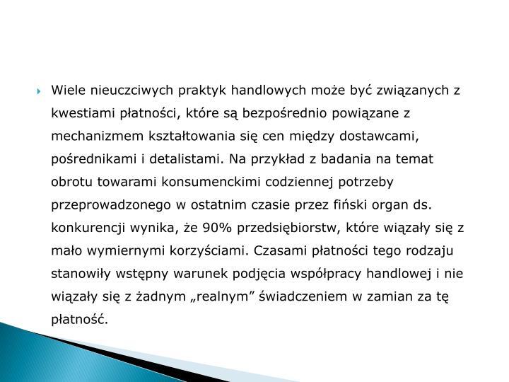 """Wiele nieuczciwych praktyk handlowych może być związanych z kwestiami płatności, które są bezpośrednio powiązane z mechanizmem kształtowania się cen między dostawcami, pośrednikami i detalistami. Na przykład z badania na temat obrotu towarami konsumenckimi codziennej potrzeby przeprowadzonego w ostatnim czasie przez fiński organ ds. konkurencji wynika, że 90% przedsiębiorstw, które wiązały się z mało wymiernymi korzyściami. Czasami płatności tego rodzaju stanowiły wstępny warunek podjęcia współpracy handlowej i nie wiązały się z żadnym """"realnym"""" świadczeniem w zamian za tę płatność."""