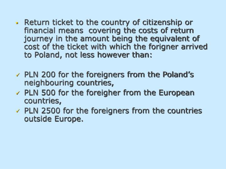Return ticket to the country of citizenship or financial means  covering the costs of return journey in the amount being the equivalent of cost of the ticket with which the forigner arrived to Poland, not less however than: