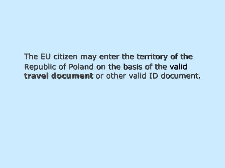 The EU citizen may enter the territory of the Republic of Poland on the basis of the