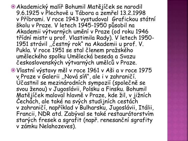 """Akademický malíř Bohumil Matějíček se narodil 9.6.1925 vPlechově u Tábora a zemřel 13.2.1998 vPříbrami. Vroce 1943 vystudoval  Grafickou státní školu vPraze. Vletech 1945-1950 působil na Akademii výtvarných umění vPraze (od roku 1946 třídní mistr u prof. Vlastimila Rady). V letech 1950-1951 strávil ,,čestný rok"""" na Akademii u prof. V. Pukla. Vroce 1951 se stal členem pražského uměleckého spolku Umělecká beseda a Svazu československých výtvarných umělců vPraze."""