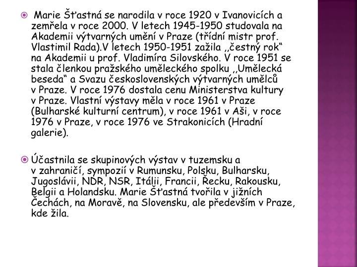 """Marie Šťastná se narodila vroce 1920 vIvanovicích a zemřela vroce 2000. Vletech 1945-1950 studovala na Akademii výtvarných umění vPraze (třídní mistr prof. Vlastimil Rada).V letech 1950-1951 zažila ,,čestný rok"""" na Akademii u prof. Vladimíra"""