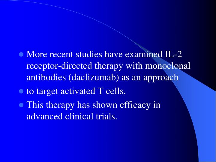 More recent studies have examined IL-2 receptor-directed therapy with monoclonal antibodies (daclizumab) as an approach