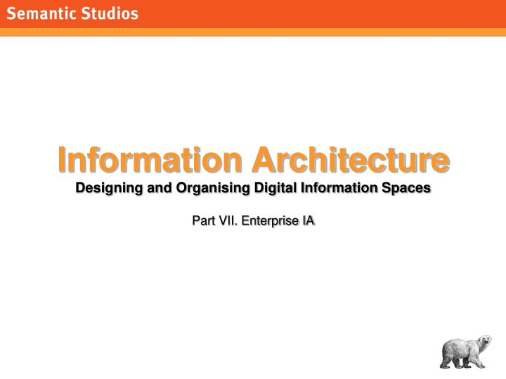 Information architecture designing and organising digital information spaces part vii enterprise ia
