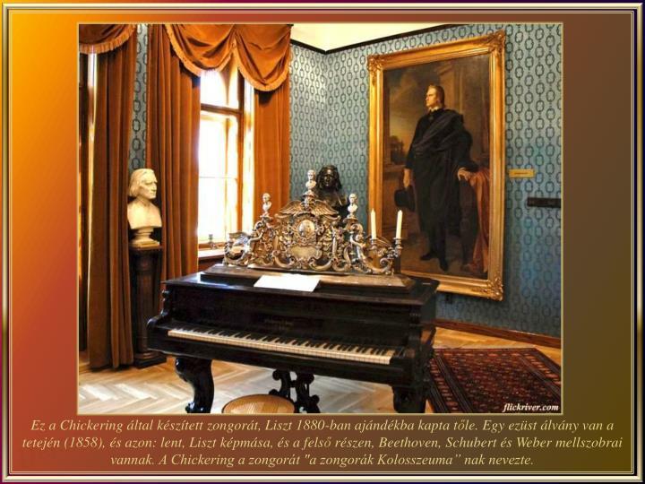 Ez a Chickering által készített zongorát, Liszt 1880-ban ajándékba kapta t