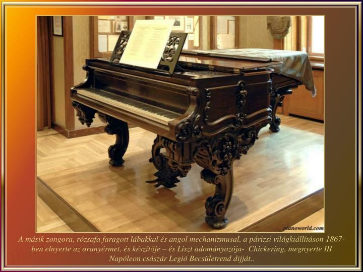 A másik zongora, rózsafa faragott lábakkal és angol mechanizmusal, a párizsi világkiállításon 1867-ben elnyerte az aranyérmet, és készít
