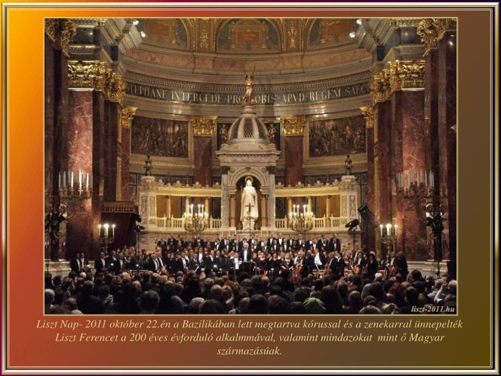 Liszt Nap- 2011 október 22.én a Bazilikában lett megtartva kórussal és a zenekarral ünnepelték Liszt Ferencet a 200 éves évforduló alkalmmával, valamint mindazokat  mint