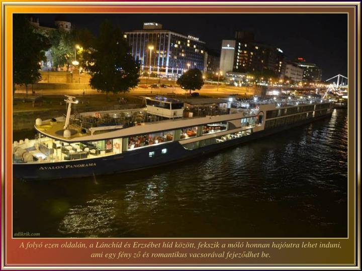 A folyó ezen oldalán, a Lánchíd és Erzsébet híd között, fekszik a móló honnan hajóutra lehet induni, ami egy fény