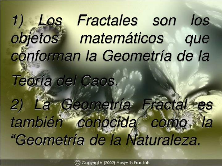 1) Los Fractales son los objetos matemáticos que conforman la Geometría de la Teoría del Caos.