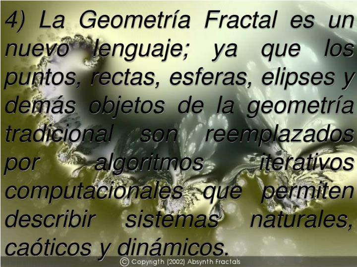 4) La Geometría Fractal es un nuevo lenguaje; ya que los puntos, rectas, esferas, elipses y demás objetos de la geometría tradicional son reemplazados por algoritmos iterativos computacionales que permiten describir sistemas naturales, caóticos y dinámicos