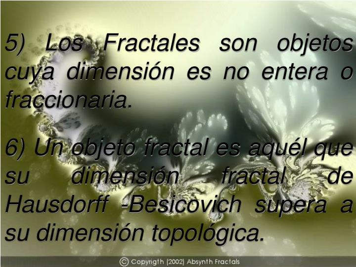 5) Los Fractales son objetos cuya dimensión es no entera o fraccionaria.