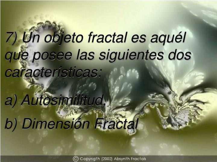 7) Un objeto fractal es aquél que posee las siguientes dos características: